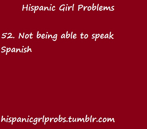 Just because I am brown doesn't mean I speak Spanish.