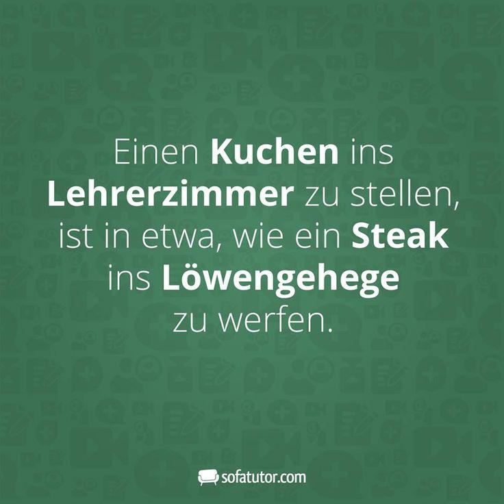 """""""Einen Kuchen in Lehrerzimmer zu stellen, ist in etwas, wie ein Steak ins Löwengehege zu werfen."""" Hier gibt es noch mehr lustige Sprüche: https://www.facebook.com/sofatutor.lehrermagazin/"""