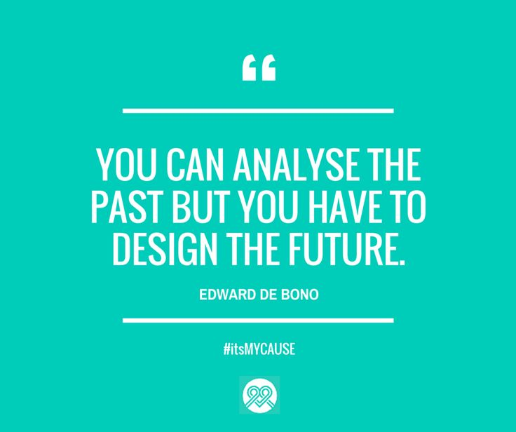 """You can analyse the past, but you have to design the future."" —Edward De Bono #itsMYCAUSE #crowdfunding"