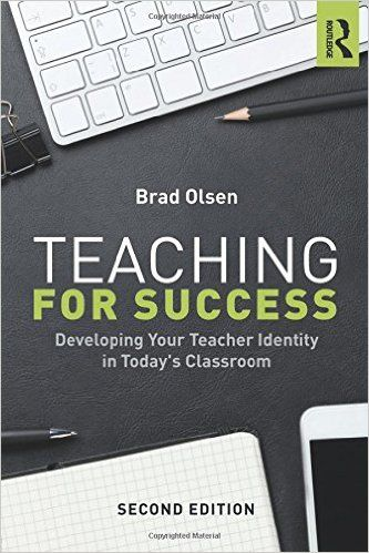 Olsen, B. (2016). Teaching for Success: Developing your Teacher Identity in Today's Classroom. (2nd Ed.) New York: Routledge.