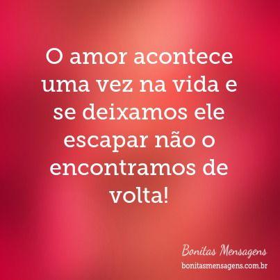 O amor acontece uma vez na vida e se deixamos ele escapar não o encontramos de volta!