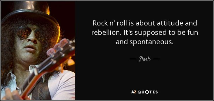 Slash quote: Rock n' roll is about attitude and rebellion. It's ...