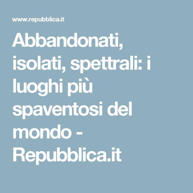 Abbandonati, isolati, spettrali: i luoghi più spaventosi del mondo - Repubblica.it