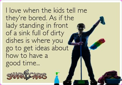 I love when the kids tell me they're bored. As if the lady standing in front of a sink full of dirty dishes is where you go to get ideas about how to have a good time… | Snarkecards