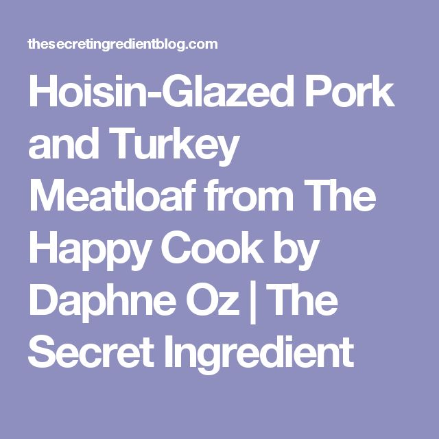 Hoisin-Glazed Pork and Turkey Meatloaf from The Happy Cook by Daphne Oz | The Secret Ingredient