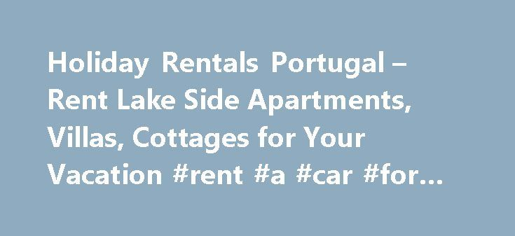 Holiday Rentals Portugal – Rent Lake Side Apartments, Villas, Cottages for Your Vacation #rent #a #car #for #a #week http://remmont.com/holiday-rentals-portugal-rent-lake-side-apartments-villas-cottages-for-your-vacation-rent-a-car-for-a-week/  #holiday rentals portugal # About Portugal There are many reasons why you should make a trip to this beautiful country, Portugal. It is always great to take a short leave from the work and enjoy the stunning natural beauty, magnificent beaches, many…