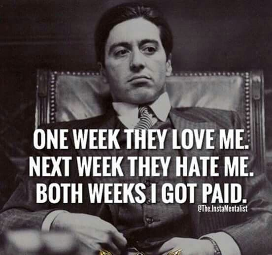 One week they love me, next week they hate me. Both weeks I got paid.