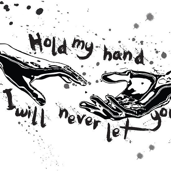 HOLD MY HAND AND ILL NEVER LET YOU GO...