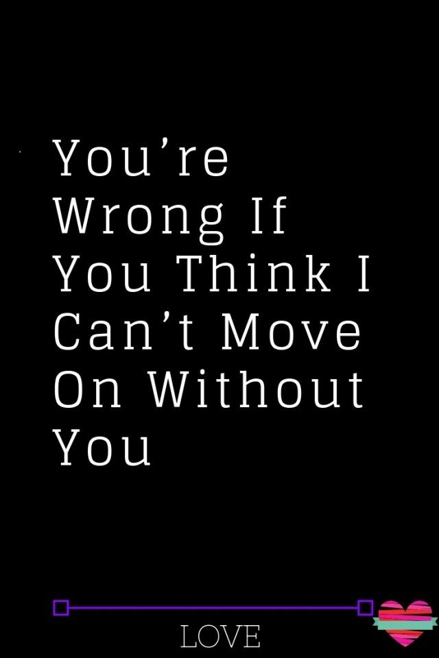 You Re Wrong If You Think I Can T Move On Without You Thoughts Feeds Love Advice What Is Love Love Quotes For Him