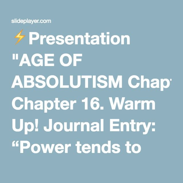 """⚡Presentation """"AGE OF ABSOLUTISM Chapter 16. Warm Up! Journal Entry: """"Power tends to corrupt, and absolute power corrupts absolutely."""" What do you think the author means."""""""