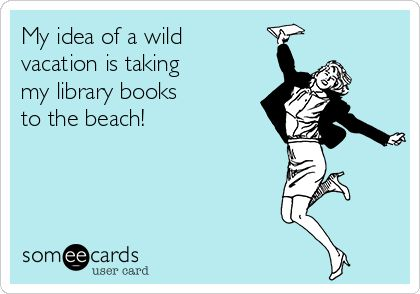 My idea of a wild vacation is taking my library books to the beach! Actually, that's more like heaven!