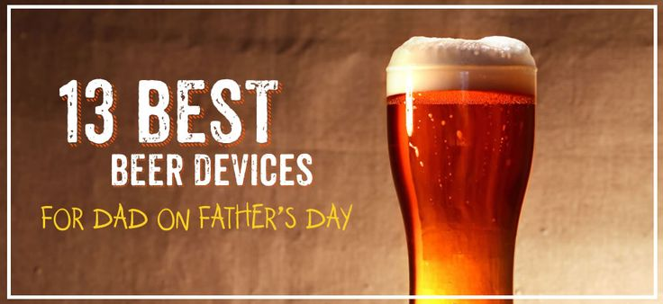 13 Beer Devices For Dad On Father's Day