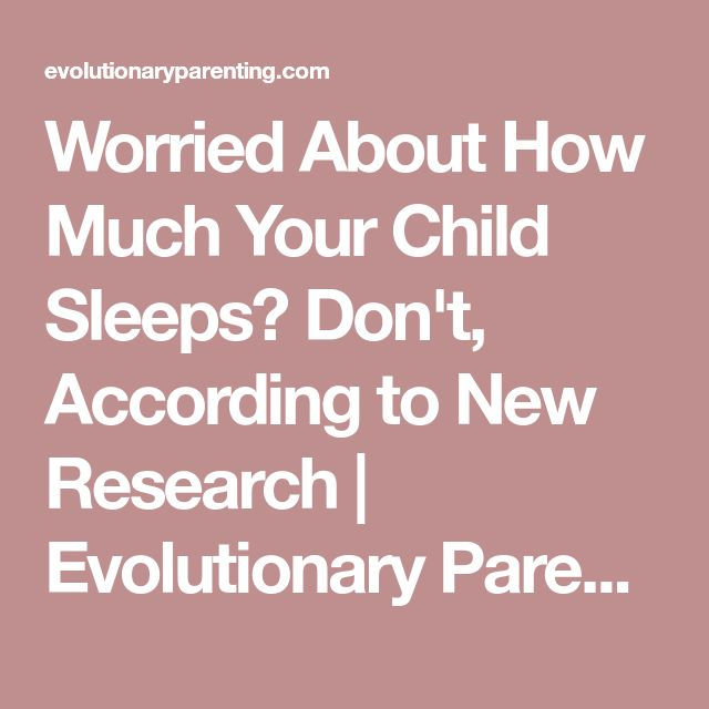 Worried About How Much Your Child Sleeps? Don't, According to New Research | Evolutionary Parenting | Where History And Science Meet Parenting