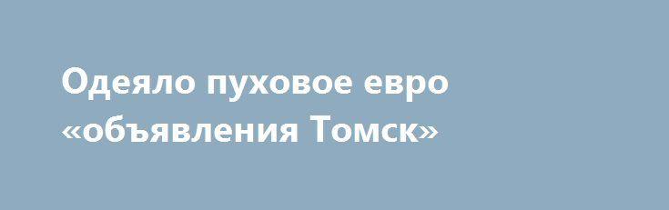 Одеяло пуховое евро «объявления Томск» http://www.mostransregion.ru/d_065/?adv_id=463 Предлагаю к продаже теплое пуховое одеяло кассетного типа из коллекции «Диалог». Натуральный наполнитель из гусиного пуха и хлопковое покрытие создадут комфортные условия для сладких и приятных снов! Расцветка комбинированная – шоколад+бежевый, российское производство. Изделие красиво упаковано в фирменную сумку, благодаря чему прекрасно подходит в качестве подарка. Размер одеяла: евро (200х220 см)…