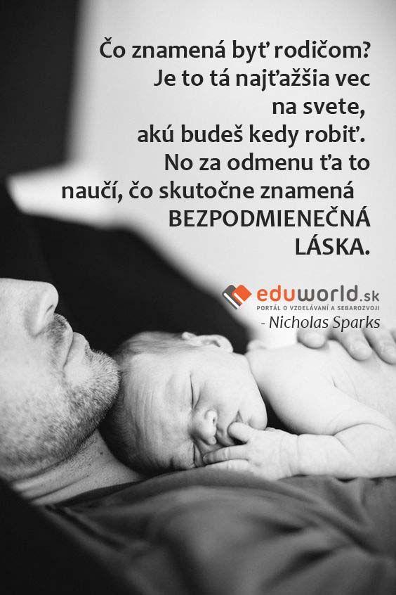 Čo znamená byť rodičom? Je to tá najťažšia vec na svete, akú budeš kedy robiť. No za odmenu ťa to naučí, čo skutočne znamená    BEZPODMIENEČNÁ LÁSKA. - Nicholas Sparks