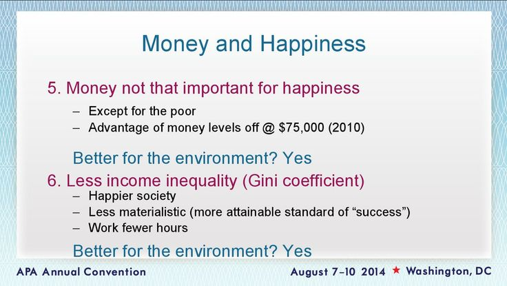 The Gini Coefficient, a method often used to measure income inequality, finds that more equal societies are happier. A 2010 study found that in the U.S., happiness levels off at about $75,000 annual income — anything more is superfluous.
