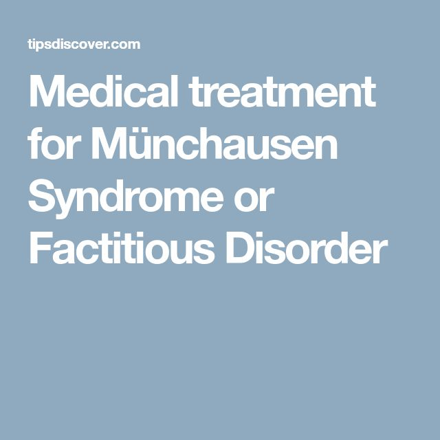 Medical treatment for Münchausen Syndrome or Factitious Disorder