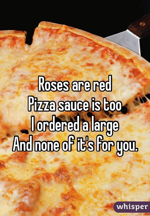 Roses are red Pizza sauce is too I ordered a large And none of it's for you.