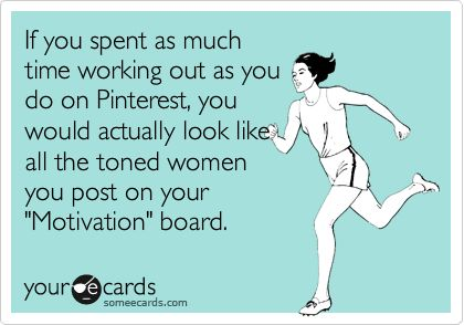 If you spent as much time working out as you do on Pinterest, you would actually look like all the toned women you post on your 'Motivation' board. Amen.