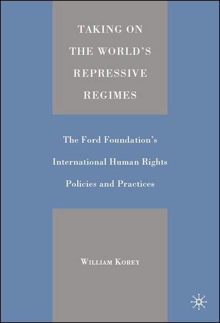 Taking on the World's Repressive Regimes: The Ford Foundation's International Human Rights Policies and Practices