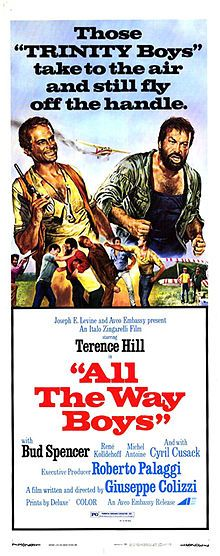 All the Way, Boys (Più forte, ragazzi!)  Directed by	Giuseppe Colizzi Written by	Barbara Alberti Giuseppe Colizzi Starring	Terence Hill Bud Spencer Reinhard Kolldehoff Cyril Cusack Marcello Verziera Riccardo Pizzuti Alexander Allerson Michel Antoine Music by	Written by Oliver Onions Release dates June, 1973 Running time 120 min. 90 min (cut edition) Country	Italy Language	Italian