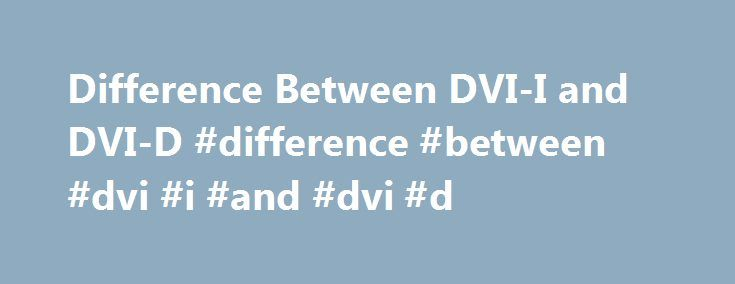 Difference Between DVI-I and DVI-D #difference #between #dvi #i #and #dvi #d http://atlanta.remmont.com/difference-between-dvi-i-and-dvi-d-difference-between-dvi-i-and-dvi-d/  # Difference Between DVI-I and DVI-D DVI (Digital Visual Interface) is the standard interface that was designed to replace the analog VGA interface that has been around for a considerable length of time. But to make it easier for people to adapt the DVI standard, the designers need to include analog signals so that…