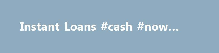 Instant Loans #cash #now #loans http://loan.remmont.com/instant-loans-cash-now-loans/  #instant loans for bad credit # Loans Most instant loans online are often paid the same day, for those who have observed, online loan lenders are quick if this involves approving loan applicants in comparison to individuals who make an application for bank loans. Online instant cash loans are available in what's known as a…The post Instant Loans #cash #now #loans appeared first on Loan.