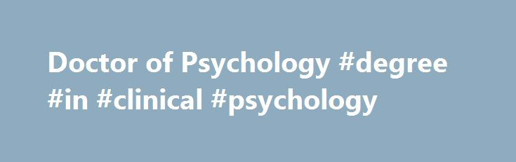 Doctor of Psychology #degree #in #clinical #psychology http://dallas.remmont.com/doctor-of-psychology-degree-in-clinical-psychology/  # Competencies All students who complete their doctoral training at the Fuller School of Psychology will develop certain competencies as part of their preparation for practice in health service psychology. However, the emphasis placed within each competency area will differ, depending upon whether one pursues a PsyD or a PhD. Students who complete the PsyD in…