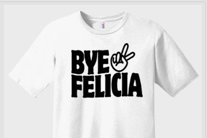 Bye Felicia T-shirt | Tumblr shirts | Graphic Tees  | Movie Quote T-shirts |Cool Shirts | Funny shirt sayings | Bye Felicia
