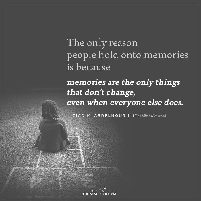 The Only Reason People Hold Onto Memories Is Because Memories People Change Quotes Old Memories Quotes Memories Quotes