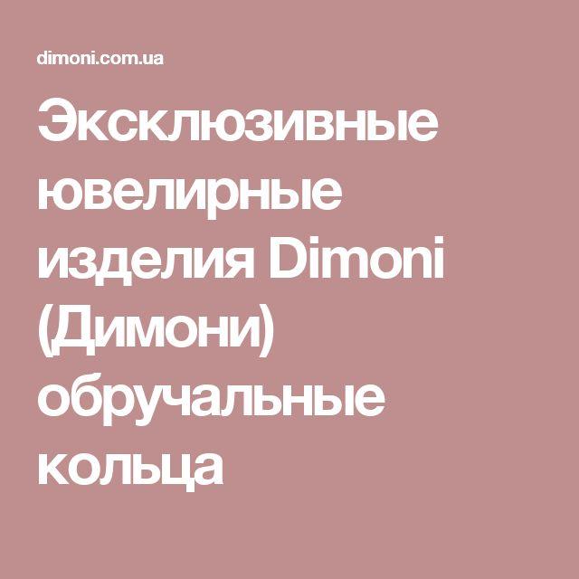 Эксклюзивные ювелирные изделия Dimoni (Димони) обручальные кольца