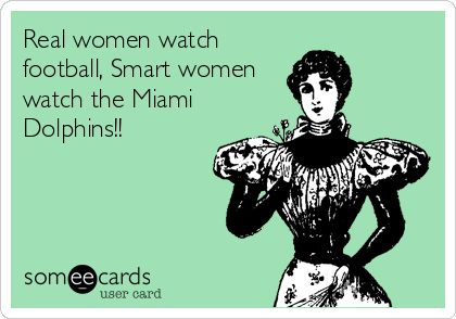 Real women watch football, Smart women watch the Miami Dolphins!!