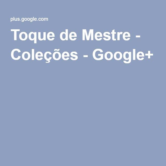 Toque de Mestre - Coleções - Google+