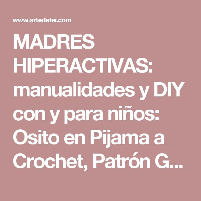 MADRES HIPERACTIVAS: manualidades y DIY con y para niños: Osito en Pijama a Crochet, Patrón Gratis