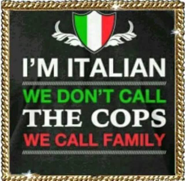 I'm Italian we don't call the cops we call family YUP