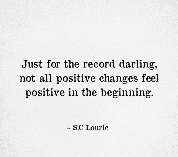 Just for the record darling, not all positive changes feel positive in the beginning. -- S.C Lourie