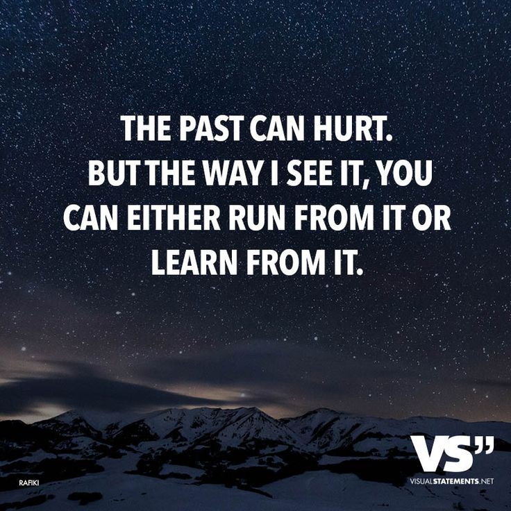 THE PAST CAN HURT. BUT THE WAY I SEE IT, YOU CAN EITHER RUN FROM IT OR LEARN FROM IT.