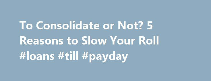To Consolidate or Not? 5 Reasons to Slow Your Roll #loans #till #payday http://remmont.com/to-consolidate-or-not-5-reasons-to-slow-your-roll-loans-till-payday/  #consolidating student loans # To Consolidate or Not? 5 Reasons to Slow Your Roll If you've got a passel of different student loans, you may be considering a consolidation to make it easier to keep track of your balances and payments. Some students may take as many as three to four different loans per year and graduate with 12-16…