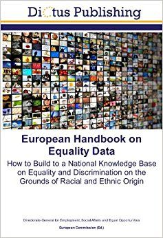 European handbook on equality data : why and how to build to a national knowledge base on equality and discrimination on the grounds of racial and ethnic origin, religion and belief, disability, age and sexual orientation / European Commission. (2007)  Editorial: Luxembourg : Office for Official Publications of the European Communities,2007.  http://absysnetweb.bbtk.ull.es/cgi-bin/abnetopac?TITN=419309