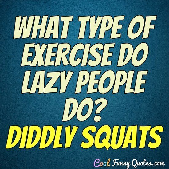 What type of exercise do lazy people do? Diddly squats. #coolfunnyquotes