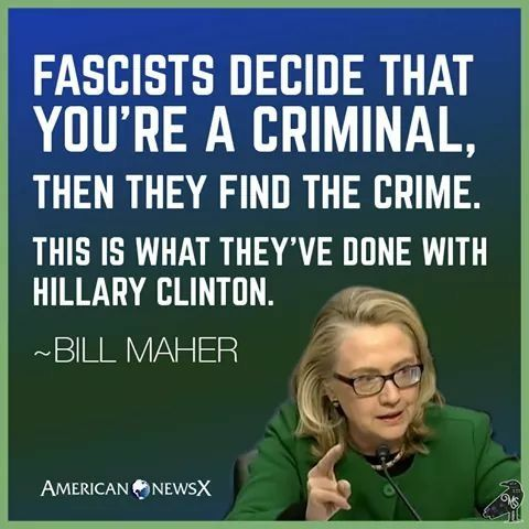 "Fascists decide that you're a criminal,then they find the crime.  This is what they've done with Hillary Clinton."" - Bill Maher"