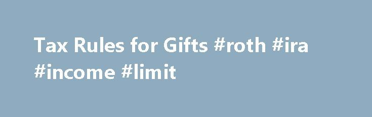 Tax Rules for Gifts #roth #ira #income #limit http://incom.remmont.com/tax-rules-for-gifts-roth-ira-income-limit/  #income rules # Tax Rules for Gifts Here are the main tax rules for gifts, including income tax and gift tax. The main rules for gifts between individuals are fairly simple. These gifts don t produce deductions for the donor or income for the recipient. And most of the time there s no gift tax, Continue Reading