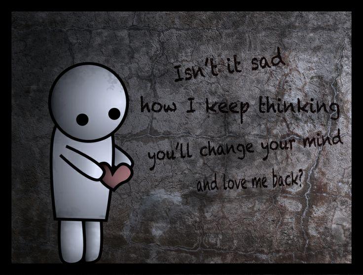 Isn't it sad that I keep thinking you will love me back ...