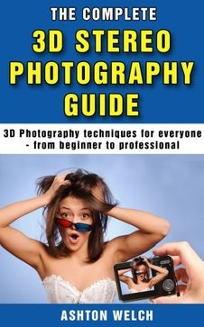 The Complete 3D Photography Guide - everything you ever wanted to know about 3D photography and stereoscopic photos