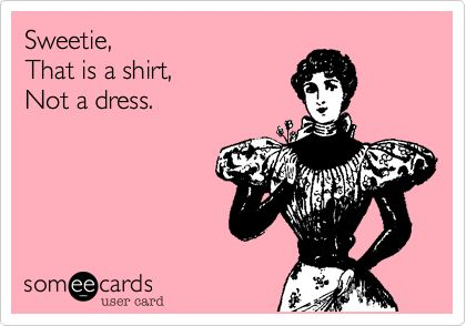 Sweetie, That is a shirt, Not a dress.: Time Ago, Some People, Colleges Prob, Slutti Girls, At Walmart, So True, Loud Speakers, Umm, Looooong Time