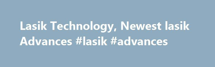 Lasik Technology, Newest lasik Advances #lasik #advances http://north-dakota.remmont.com/lasik-technology-newest-lasik-advances-lasik-advances/  # ABOUT LASIK AND ITS ADVANCED TECHNOLOGY LASIK an acronym for LA ser in SI tu K eratomileusisis is a method of re-shaping the external surface of the eye [the cornea] to correct low, moderate and high degrees of nearsightedness, astigmatism and far-sightedness. LASIK is an outpatient procedure that usually takes 5-10 minutes per eye. Anaesthetic…