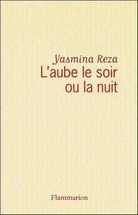 L'aube, le soir ou la nuit, Yasmina Reza, Flammarion - Nouveautés 2007 : musique, livres, théâtre, ciné - Il y a des auteurs pour qui les choses ont l'air d'être plus faciles que pour d'autres ! Ainsi, Yasmina Reza a-t-elle la chance d'être l'auteur d'un ouvrage intitulé L'aube...