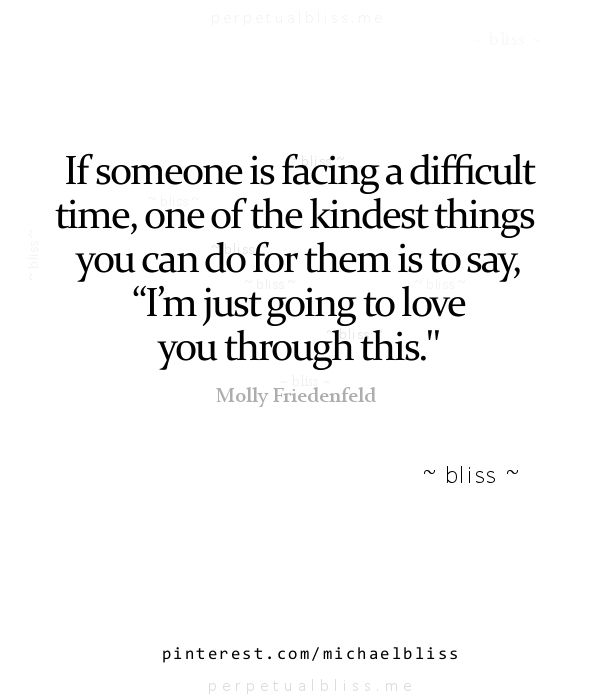 "If someone is facing a difficult time, one of the kindest things you can do for them is to say, ""I'm just going to love you through this."" - Molly Friedenfeld. http://estrogenarmy.com"