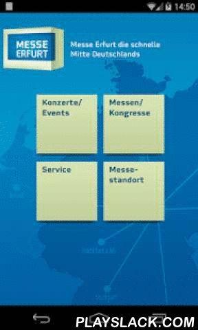 Messe Erfurt  Android App - playslack.com , Als zweitgrößter Messestandort in den neuen Bundesländern hat sich die Messe Erfurt GmbH als Forum für Unternehmen und Verbraucher in der Mitte Deutschlands etabliert. Jährlich finden hier rund 200 Veranstaltungen mit über 7.000 Ausstellern und etwa 600.000 Besuchern statt.Die Messe Erfurt App ermöglicht Veranstaltern, Ausstellern und Besuchern einen Überblick über alle kommenden Veranstaltungen und den direkten Kontakt zu Ansprechpartnern. Die App…