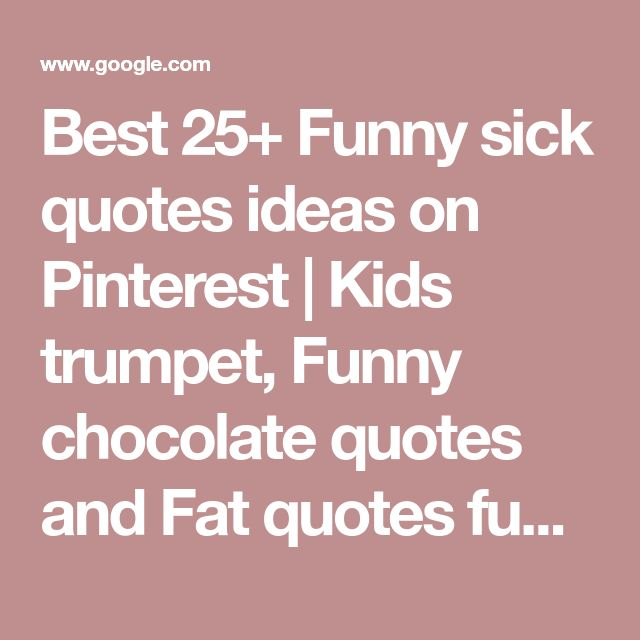 Best 25+ Funny sick quotes ideas on Pinterest | Kids trumpet, Funny chocolate quotes and Fat quotes funny